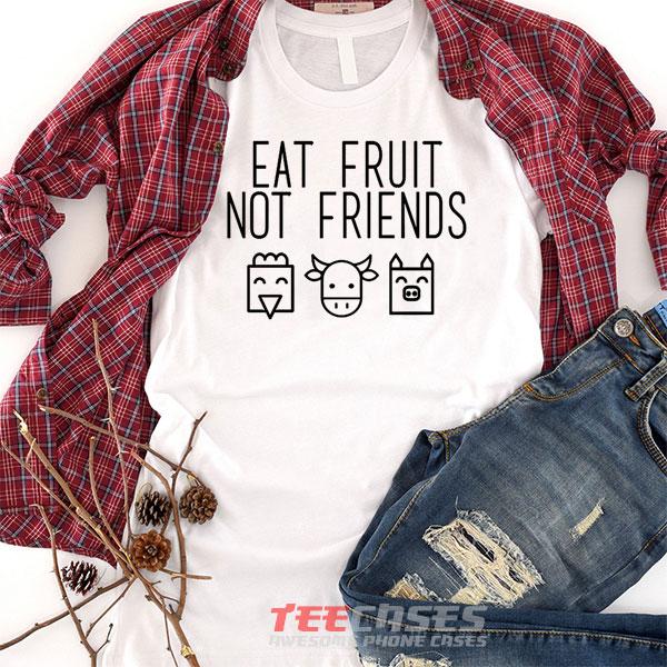 Eat Fruit Not Friends tshirt