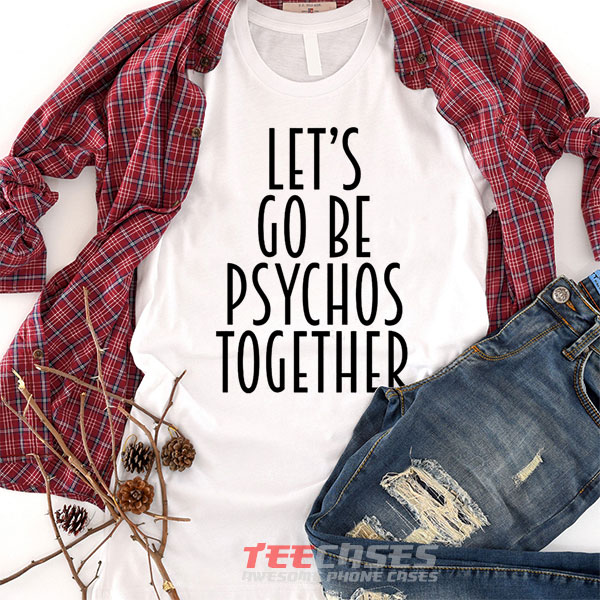 Lets Go Be Psycho Together tshirt