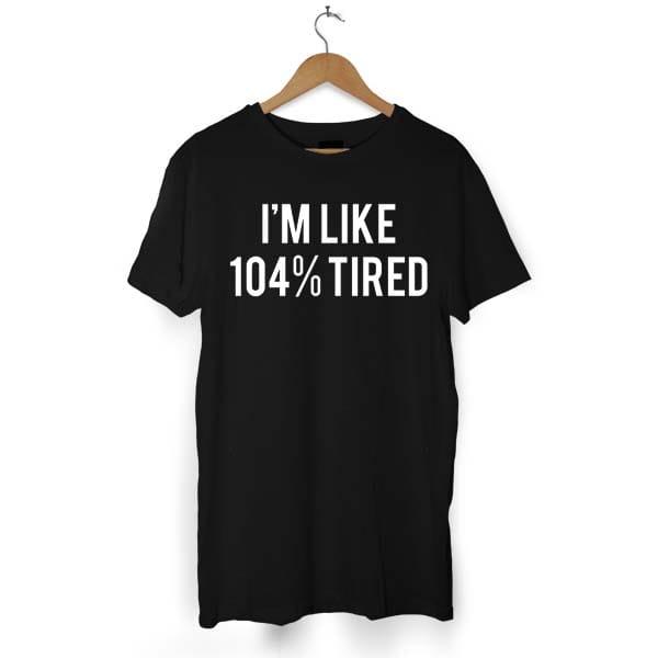 104% TIRED tshirt