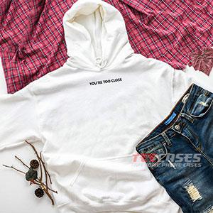 6650 Youre Too Close Hoodie Sweatshirts 300x300 - You're Too Close hoodie